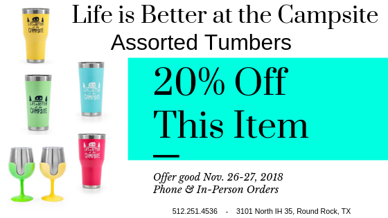 Mention this coupon to get 20% off on Life is Better at the Campsite tumbers at Princess Craft RV. Nov. 26-27, 2018 only!